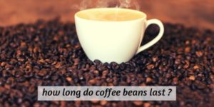 How Long Do Coffee Beans Last ? A Word On Fresh Coffee Beans