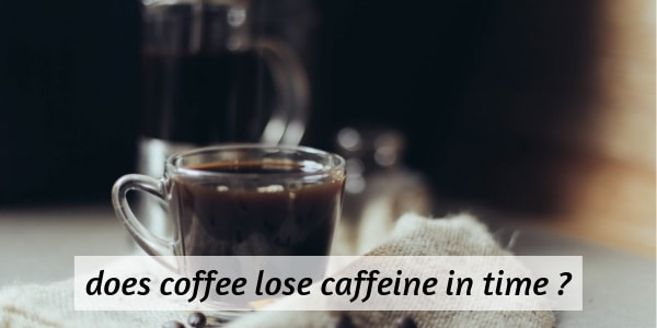 Does Coffee Lose Its Caffeine Over Time ? Here's The Truth