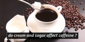 Sugar And Cream In Your Coffee ? Their Effect On Caffeine