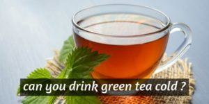 Can You Drink Green Tea Cold ? Here's What You Should Know