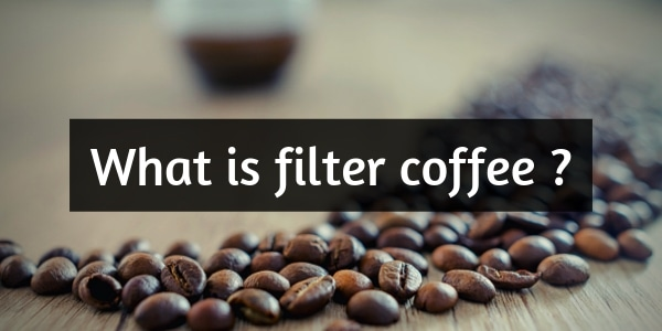 What Is Filter Coffee ? Brewing Your Perfect Cup Of Joe