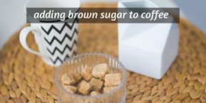 Adding Brown Sugar In Coffee – On Taste And Sugar Varieties