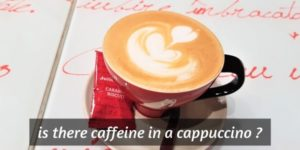 Is There Caffeine In Cappuccino ? Here's The Whole Story