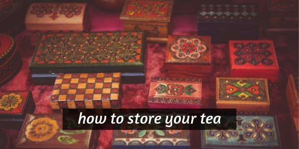 How To Store Tea – 11 Tips On Keeping Your Tea Fresh And Bright