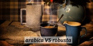 Arabica VS Robusta Coffee – 10 Differences In Your Morning Cup