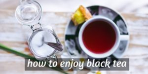How To Drink Black Tea – Making The Perfect Cup For You