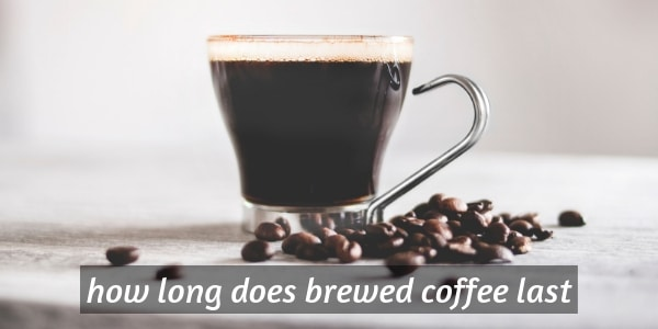 How Long Does Brewed Coffee Last ? Keeping Your Coffee Safe