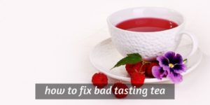 Why Tea Can Taste Bad – 11 Ways To Improve Your Tea Experience