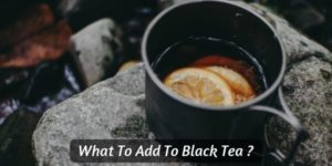 What To Add To Black Tea – 5 Ways To Make Your Cup Taste Better