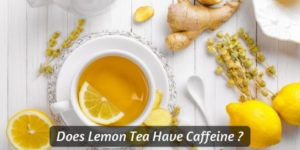 Does Lemon Tea Have Caffeine ? Find Out If Your Tea Is Safe