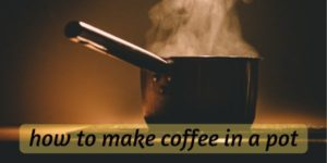 How To Make Coffee In A Pot ? Making The Best Out Of It