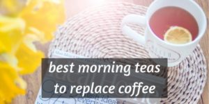 6 Best Morning Teas – Switching Up Your Coffee With Tea