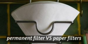 Permanent VS Paper Coffee Filters – Which Is Better, And Why
