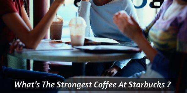 What's The Strongest Coffee At Starbucks ? 12 Best Coffees, Ranked