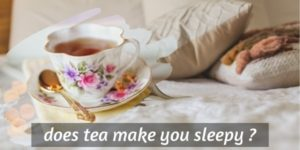Does Tea Make You Sleepy ? About Tea Types And Drowsiness