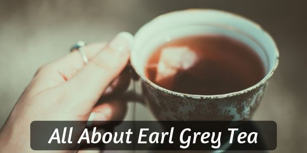Earl Grey Tea – What It Is, How It's Made, And Variations
