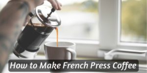 How To Make French Press Coffee – The Best Way To Drink Coffee