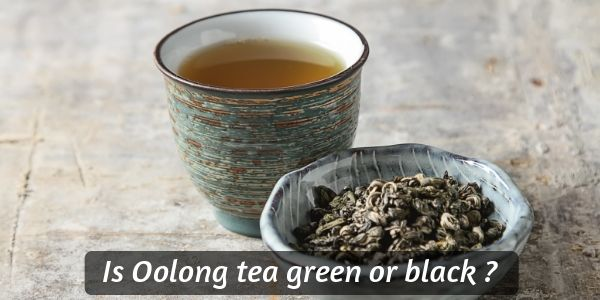 Is Oolong Tea Green Or Black ? Sorting Out This Beautiful Tea