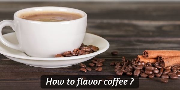 How To Flavor Coffee – 19 Things To Try With Your Coffee Right Now