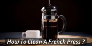 How To Clean Your French Press – 4 Simple Steps (Plus Extra Tips)
