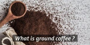 What Is Ground Coffee ? Beginner's Guide To Ground Coffee