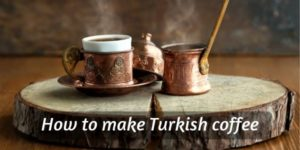 Turkish Coffee – What Is It, and How Do You Make It ?