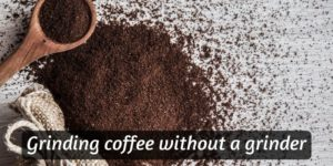 6 Ways To Safely Grind Coffee Without A Grinder (All Grind Sizes)
