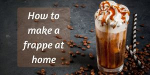 How To Make Frappe At Home – Quickest And Frothiest Iced Coffee Ever !
