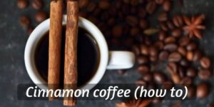Coffee With Cinnamon – How To Make Your Own, And Health Benefits