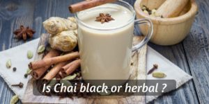 Is Chai Tea Black Tea Or Herbal ? Figuring Out The Indian Spiced Tea
