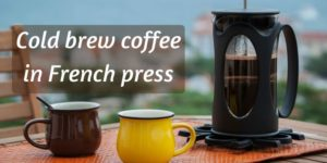 5 Easy Steps To Cold Brew Coffee In A French Press