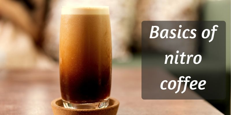 What Is Nitro Coffee ? Here's The Basics You Need To Know