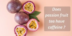 Does Passion Fruit Tea Have Caffeine ? Know Your Favorite Tea