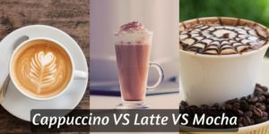 Cappuccino VS Latte VS Mocha – Which Is The Best Coffee Ever ?