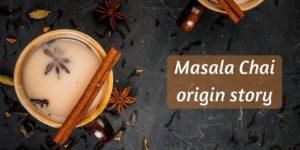 Where Is Chai Tea From ? The Origin Of Masala Chai