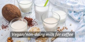 Awesome Vegan/Non-Dairy Milks For Coffee – Here's How To Pick Them
