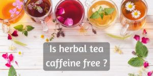 Does Herbal Tea Have Caffeine ? Here's The Truth, For All Herbal Teas