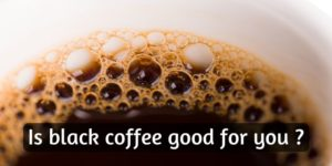 Is Black Coffee Good For You ? Try Skipping Sugar And Milk