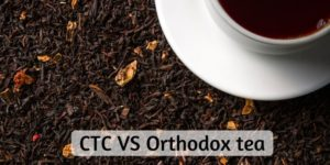 CTC VS Orthodox Black Tea – 5 Differences To Help You Choose