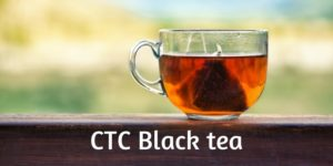 What Is CTC Tea ? – Beginner's Guide To CTC Black Tea