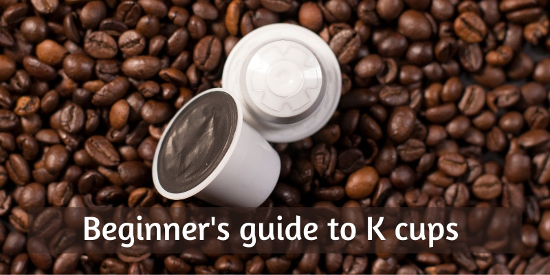 What Are K-cups ? Here's A Beginner's Guide To Help You Out