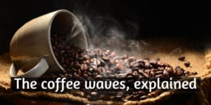 The Three Coffee Waves, Explained For Beginners
