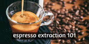Espresso Extraction – What You Need To Know (+Troubleshooting)