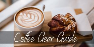 Essential At Home Coffee Guide – Get Your Coffee Gear Right Here
